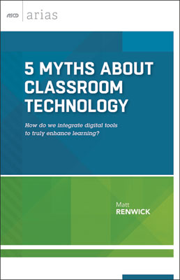 5 Myths About Classroom Technology: How do we integrate digital tools to truly enhance learning? (ASCD Arias) EBOOK