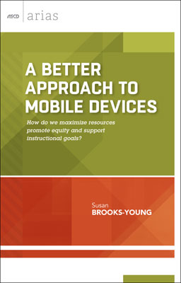 A Better Approach to Mobile Devices: How do we maximize resources, promote equity, and support instructional goals? (ASCD Arias) EBOOK