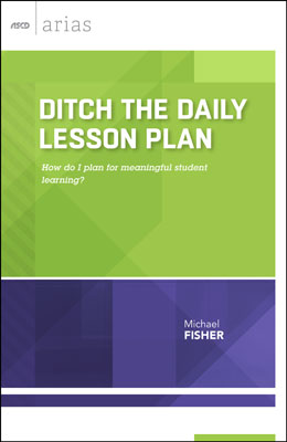 Ditch the Daily Lesson Plan: How do I plan for meaningful student learning? (ASCD Arias) EBOOK