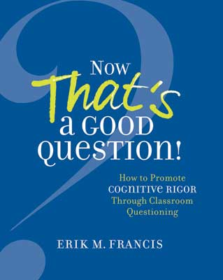 Now That's a Good Question! How to Promote Cognitive Rigor Through Classroom Questioning EBOOK