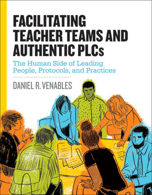 Facilitating Teacher Teams and Authentic PLCs: The Human Side of Leading People, Protocols, and Practices EBOOK