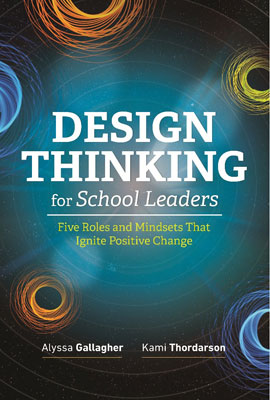 Design Thinking for School Leaders: Five Roles and Mindsets That Ignite Positive Change EBOOK
