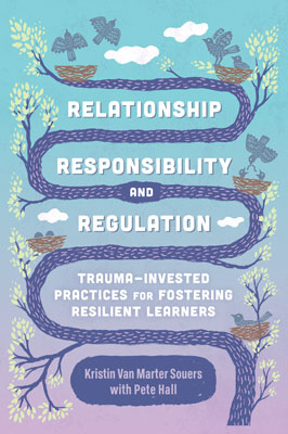 Relationship, Responsibility, and Regulation: Trauma-Invested Practices for Fostering Resilient Learners EBOOK