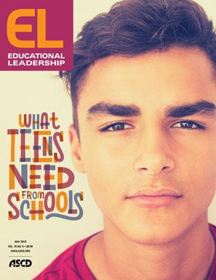 Educational Leadership May 2019 What Teens Need from Schools