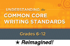 Understanding the Common Core Writing Standards: Grades 6-12 (Reimagined) [PDO]