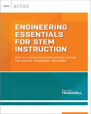 Engineering Essentials for STEM Instruction: How do I infuse real-world problem solving into science, technology, and math? (ASCD Arias)