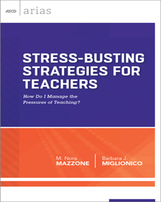 Stress-Busting Strategies for Teachers: How do I manage the pressures of teaching? (ASCD Arias)