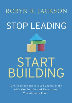Stop Leading, Start Building! Turn Your School into a Success Story with the People and Resources You Already Have - ASCD Book